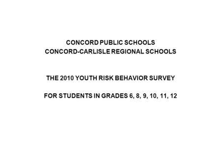 CONCORD PUBLIC SCHOOLS CONCORD-CARLISLE REGIONAL SCHOOLS THE 2010 YOUTH RISK BEHAVIOR SURVEY FOR STUDENTS IN GRADES 6, 8, 9, 10, 11, 12.