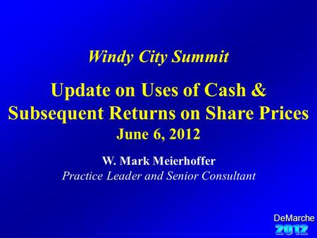 DeMarche Update on Uses of Cash & Subsequent Returns on Share Prices June 6, 2012 W. Mark Meierhoffer Practice Leader and Senior Consultant Windy City.