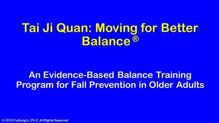 © 2015 Fuzhong Li, Ph.D. All Rights Reserved. Tai Ji Quan: Moving for Better Balance ® An Evidence-Based Balance Training Program for Fall Prevention in.