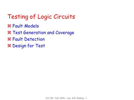 CS 150 - Fall 2005 – Lec. #18: Testing - 1 Testing of Logic Circuits zFault Models zTest Generation and Coverage zFault Detection zDesign for Test.