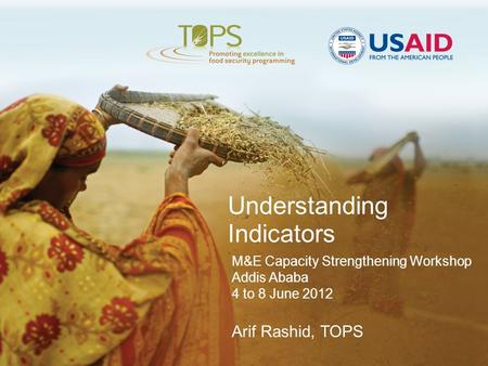 Understanding Indicators M&E Capacity Strengthening Workshop Addis Ababa 4 to 8 June 2012 Arif Rashid, TOPS.
