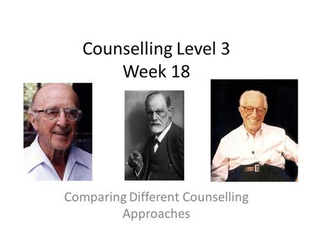 Counselling Level 3 Week 18 Comparing Different Counselling Approaches.