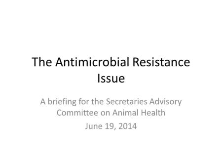 The Antimicrobial Resistance Issue A briefing for the Secretaries Advisory Committee on Animal Health June 19, 2014.