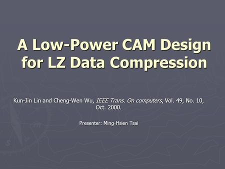 A Low-Power CAM Design for LZ Data Compression Kun-Jin Lin and Cheng-Wen Wu, IEEE Trans. On computers, Vol. 49, No. 10, Oct. 2000. Presenter: Ming-Hsien.