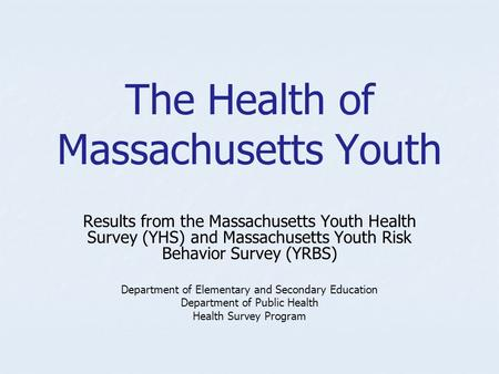 The Health of Massachusetts Youth Results from the Massachusetts Youth Health Survey (YHS) and Massachusetts Youth Risk Behavior Survey (YRBS) Department.