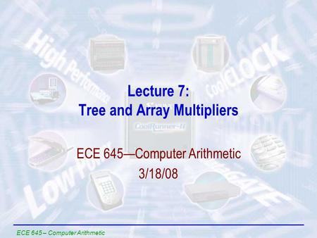 ECE 645 – Computer Arithmetic Lecture 7: Tree and Array Multipliers ECE 645—Computer Arithmetic 3/18/08.