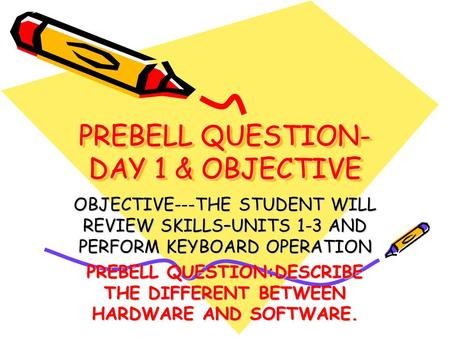 PREBELL QUESTION- DAY 1 & OBJECTIVE OBJECTIVE---THE STUDENT WILL REVIEW SKILLS–UNITS 1-3 AND PERFORM KEYBOARD OPERATION PREBELL QUESTION:DESCRIBE THE DIFFERENT.