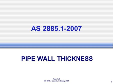 Peter Tuft AS 2885.1 Launch, February 2007 1 AS 2885.1-2007 PIPE WALL THICKNESS.