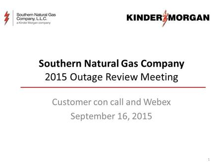 Southern Natural Gas Company 2015 Outage Review Meeting Customer con call and Webex September 16, 2015 1.