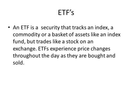 ETF's An ETF is a security that tracks an index, a commodity or a basket of assets like an index fund, but trades like a stock on an exchange. ETFs experience.