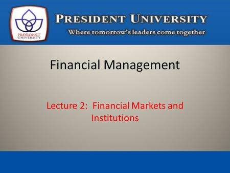 Lecture 2: Financial Markets and Institutions Financial Management.