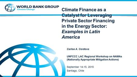 Climate Finance as a Catalyst for Leveraging Private Sector Financing in the Energy Sector: Examples in Latin America Carlos A. Cordova UNFCCC LAC Regional.