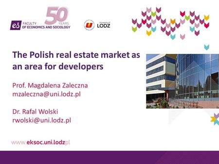 The Polish real estate market as an area for developers Prof. Magdalena Zaleczna Dr. Rafal Wolski