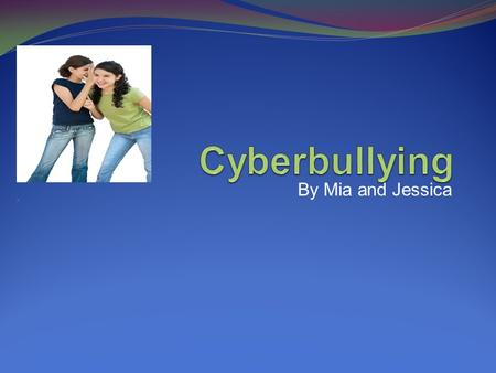 Cyberbullying By Mia and Jessica.
