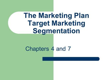 The Marketing Plan Target Marketing Segmentation Chapters 4 and 7.