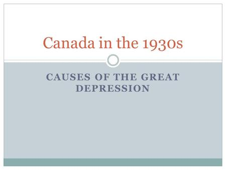 CAUSES OF THE GREAT DEPRESSION Canada in the 1930s.