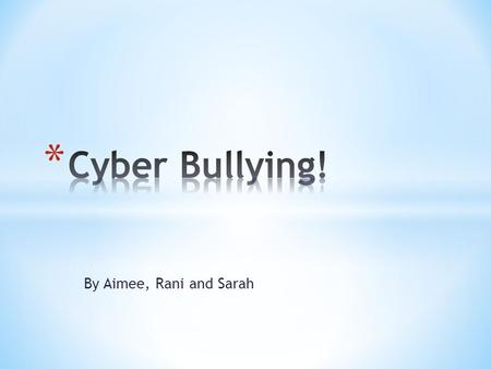 By Aimee, Rani and Sarah. Cyber bullying is where someone bullies another over the internet, it is 99.9% of the time deliberate.