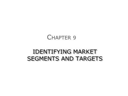 IDENTIFYING MARKET SEGMENTS AND TARGETS C HAPTER 9.