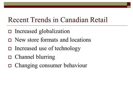 Recent Trends in Canadian Retail  Increased globalization  New store formats and locations  Increased use of technology  Channel blurring  Changing.