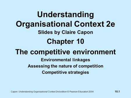 10.1 Capon: Understanding Organisational Context 2nd edition © Pearson Education 2004 Understanding Organisational Context 2e Slides by Claire Capon Chapter.