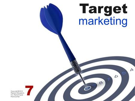 Target marketing Copyright © 2012 Pearson Education, Inc. Publishing as Prentice Hall 7.