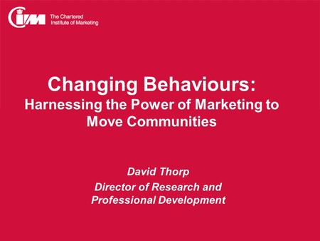 Changing Behaviours: Harnessing the Power of Marketing to Move Communities David Thorp Director of Research and Professional Development.
