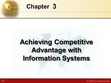 3.1 © 2007 by Prentice Hall 3 Chapter Achieving Competitive Advantage with Information Systems.
