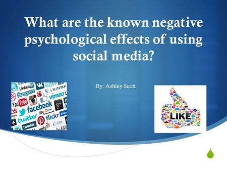  What are the known negative psychological effects of using social media? By: Ashley Scott.