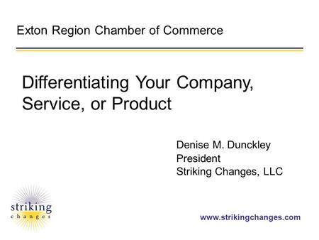 Www.strikingchanges.com Exton Region Chamber of Commerce Denise M. Dunckley President Striking Changes, LLC Differentiating Your Company, Service, or Product.