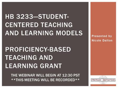 Presented by Nicole Dalton HB 3233—STUDENT- CENTERED TEACHING AND LEARNING MODELS PROFICIENCY-BASED TEACHING AND LEARNING GRANT THE WEBINAR WILL BEGIN.