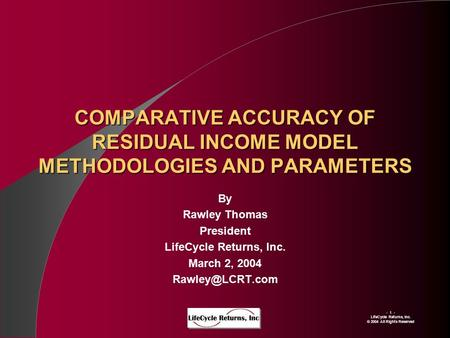 - 1 - LIfeCycle Returns, Inc. © 2004 All Rights Reserved COMPARATIVE ACCURACY OF RESIDUAL INCOME MODEL METHODOLOGIES AND PARAMETERS By Rawley Thomas President.