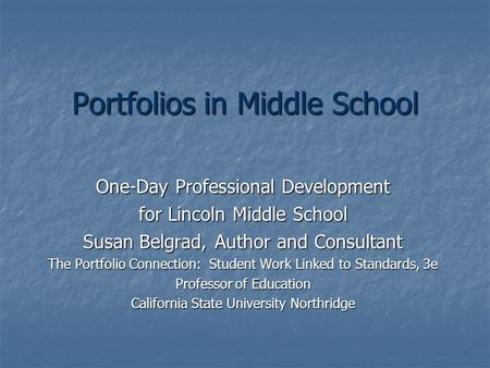 Portfolios in Middle School One-Day Professional Development for Lincoln Middle School Susan Belgrad, Author and Consultant The Portfolio Connection: Student.