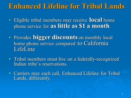 1 Enhanced Lifeline for Tribal Lands Eligible tribal members may receive local home phone service for as little as $1 a month. Eligible tribal members.