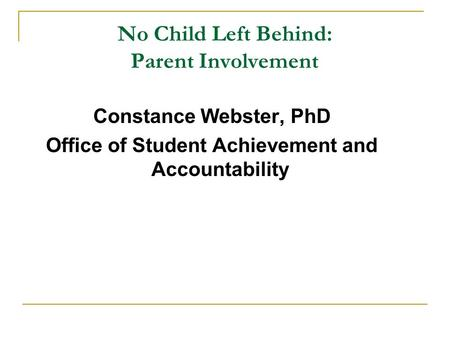 No Child Left Behind: Parent Involvement Constance Webster, PhD Office of Student Achievement and Accountability.