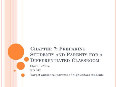 C HAPTER 7: P REPARING S TUDENTS AND P ARENTS FOR A D IFFERENTIATED C LASSROOM Shira LeVine ED 602 Target audience: parents of high-school students.