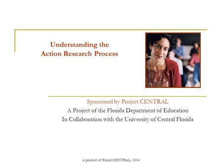 A product of Project CENTRAL, 2004 Understanding the Action Research Process Sponsored by Project CENTRAL A Project of the Florida Department of Education.
