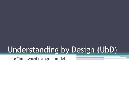"Understanding by Design (UbD) The ""backward design"" model."