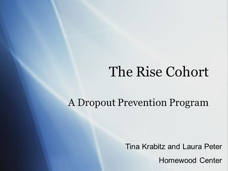 The Rise Cohort A Dropout Prevention Program Tina Krabitz and Laura Peter Homewood Center.