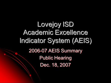 Lovejoy ISD Academic Excellence Indicator System (AEIS) 2006-07 AEIS Summary Public Hearing Dec. 18, 2007.