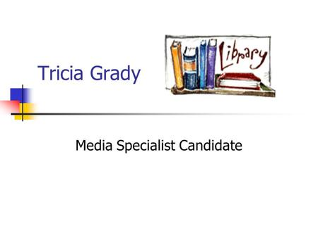 Tricia Grady Media Specialist Candidate. About Me B.A. from Old Dominion University in English M.S. from Indiana University in Library and Information.
