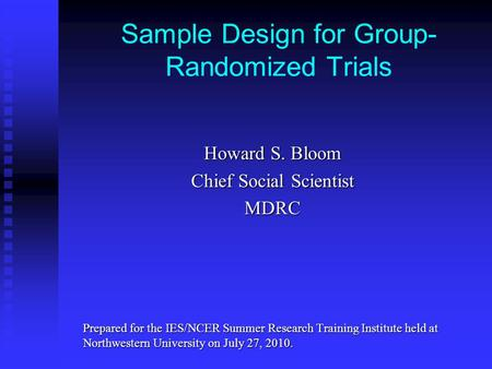 Sample Design for Group- Randomized Trials Howard S. Bloom Chief Social Scientist MDRC Prepared for the IES/NCER Summer Research Training Institute held.