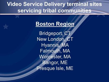 Video Service Delivery terminal sites servicing tribal communities Boston Region Bridgeport, CT New London, CT Hyannis, MA Falmouth, MA Worcester, MA Bangor,