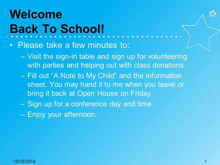 Welcome Back To School! Please take a few minutes to: –Visit the sign-in table and sign up for volunteering with parties and helping out with class donations.