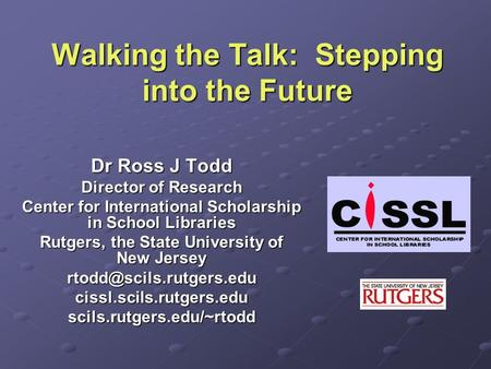Walking the Talk: Stepping into the Future Dr Ross J Todd Director of Research Center for International Scholarship in School Libraries Rutgers, the State.