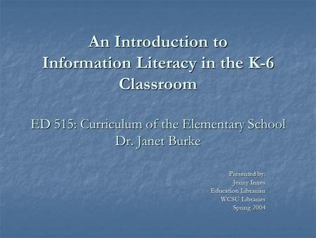 An Introduction to Information Literacy in the K-6 Classroom ED 515: Curriculum of the Elementary School Dr. Janet Burke An Introduction to Information.
