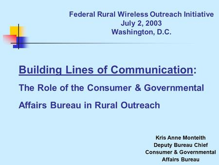 Federal Rural Wireless Outreach Initiative July 2, 2003 Washington, D.C. Building Lines of Communication: The Role of the Consumer & Governmental Affairs.