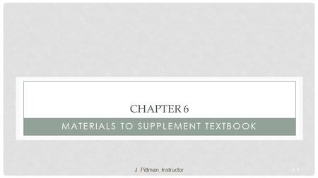 1-1 CHAPTER 6 MATERIALS TO SUPPLEMENT TEXTBOOK J. Pittman, Instructor.