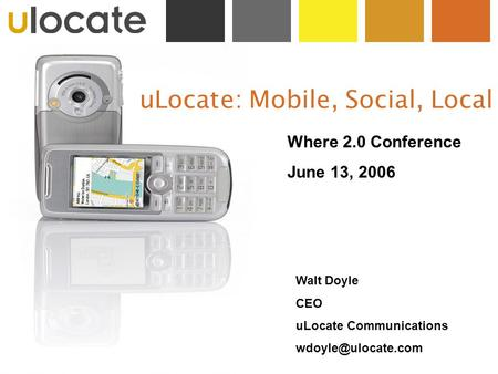 ULocate: Mobile, Social, Local Where 2.0 Conference June 13, 2006 Walt Doyle CEO uLocate Communications
