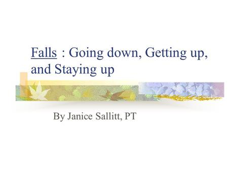 Falls : Going down, Getting up, and Staying up By Janice Sallitt, PT.