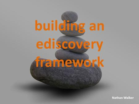 Nathan Walker building an ediscovery framework. armasv.org Objective Present an IT-centric perspective to consider when building an eDiscovery framework.
